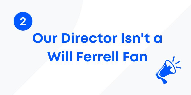 Our director isn't a Will Ferrell Fan